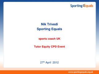 Nik Trivedi Sporting Equals sports coach UK Tutor Equity CPD Event 27 th  April  2012