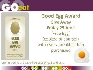 In Celebration of our  Good Egg Award  Give Away Friday 25 April �Free Egg�  ( cooked of course!)