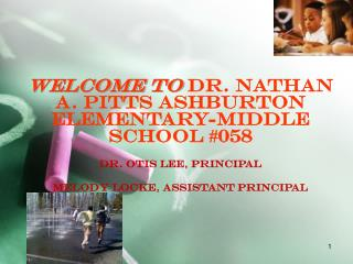 Welcome  to  Dr . Nathan A. Pitts Ashburton Elementary-Middle School #058 Dr. Otis Lee,  Principal