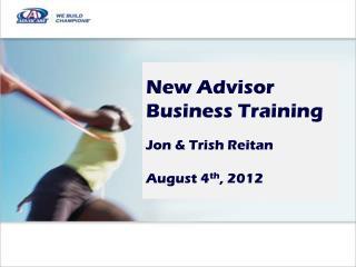 New Advisor  Business Training Jon & Trish Reitan August 4 th , 2012