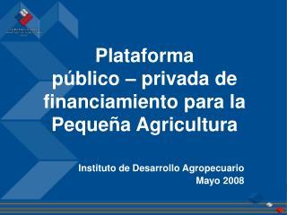 Plataforma  público – privada de financiamiento para la  Pequeña Agricultura