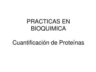 PRACTICAS  EN  BIOQUIMICA  Cuantificación de Proteínas