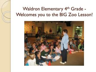 Waldron Elementary 4 th  Grade - Welcomes you to the BIG Zoo Lesson!
