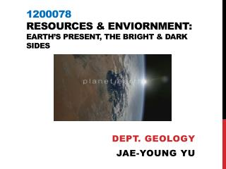 1200078 Resources &  Enviornment :  Earth's Present, the bright & dark sides