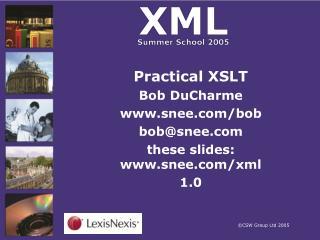 Practical XSLT Bob DuCharme snee/bob bob@snee these slides: snee/xml 1.0