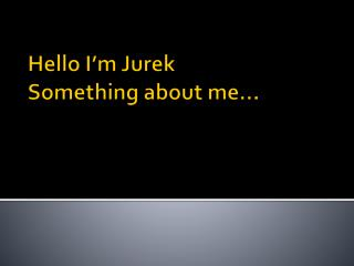 Hello I'm  Jurek Something about  me…