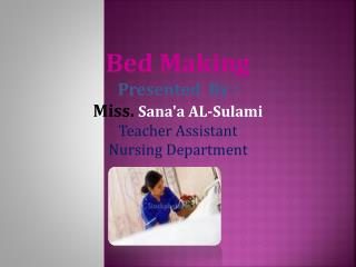 Bed Making Presented  By : Miss.  Sana'a AL-Sulami Teacher Assistant Nursing Department