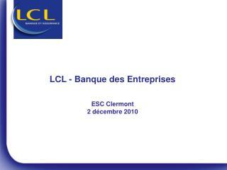 Présentation de LCL  ESC Clermont  Novembre 2009
