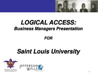 LOGICAL ACCESS: Business Managers Presentation FOR Saint Louis University