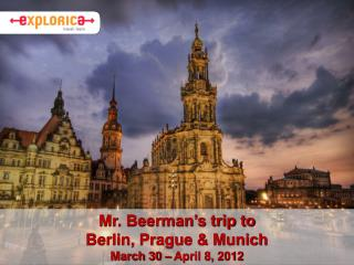 Mr. Beerman's trip to  Berlin, Prague & Munich March 30 – April 8, 2012