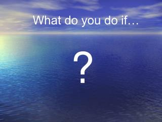 What do you do if�