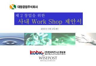 제  2  창업을 위한 사내  Work Shop  제안서