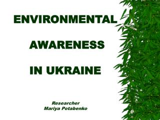 ENVIRONMENTAL   AWARENESS   IN UKRAINE    Researcher  Mariya Potabenko