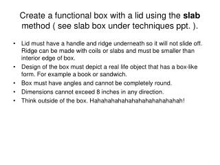 Create a functional box with a lid using the  slab  method ( see slab box under techniques ppt. ).