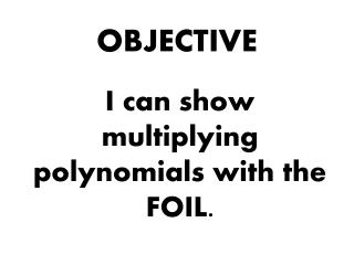 I can show multiplying polynomials with the FOIL.