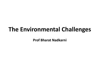 The Environmental Challenges Prof Bharat Nadkarni