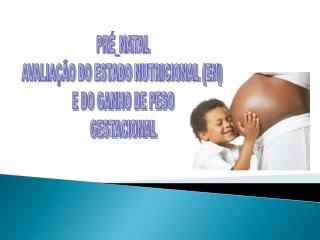 PRÉ_NATAL AVALIAÇÃO DO ESTADO NUTRICIONAL (EN)  E DO GANHO DE PESO GESTACIONAL
