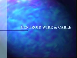 CENTROID WIRE & CABLE