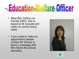 Meet Bev Collins our friendly EWO. She is based at St Cenydd and visits our school every week.