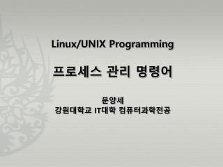 Linux/UNIX Programming 프로세스 관리 명령어 문양세 강원대학교  IT 대학 컴퓨터과학전공