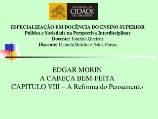 EDGAR MORIN A CABEÇA BEM-FEITA CAPITULO VIII – A Reforma do Pensamento