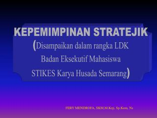 KEPEMIMPINAN STRATEJIK ( Disampaikan dalam rangka LDK Badan Eksekutif Mahasiswa