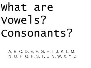 What are  Vowels? Consonants?
