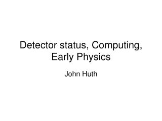 Detector status, Computing, Early Physics