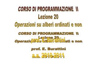 CORSO DI PROGRAMMAZIONE  II Lezione 20 Operazioni su alberi ordinati e non prof. E. Burattini
