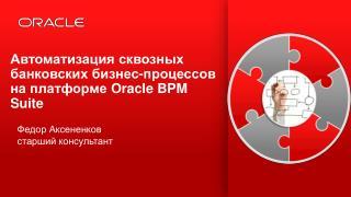 Автоматизация сквозных банковских бизнес-процессов на платформе  Oracle BPM Suite