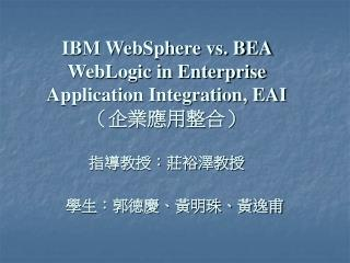 IBM WebSphere vs. BEA WebLogic in Enterprise Application Integration, EAI (企業應用整合) 指導教授:莊裕澤教授