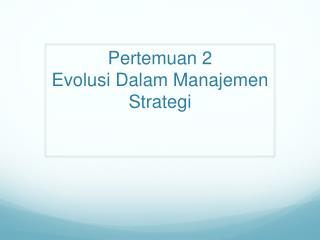 Pertemuan 2  Evolusi Dalam Manajemen Strategi