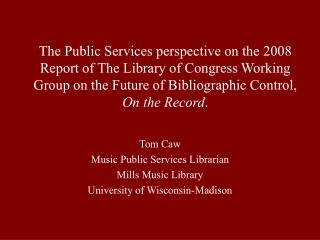 Tom Caw Music Public Services Librarian Mills Music Library University of Wisconsin-Madison
