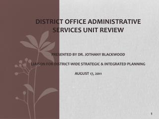 District Office administrative services unit review    Presented by Dr. Jothany Blackwood  Liaison for District-wide Str