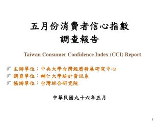 五月 份消費者信心指數 調查報告 Taiwan Consumer Confidence Index (CCI) Report 主辦單位:中央大學台灣經濟發展研究中心 調查單位:輔仁大學統計資訊系