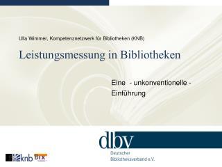 Ulla Wimmer, Kompetenznetzwerk f�r Bibliotheken (KNB) Leistungsmessung in Bibliotheken