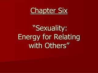 "Chapter Six  ""Sexuality: Energy for Relating  with Others"""