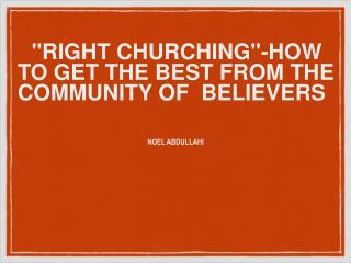 """RIGHT CHURCHING""-HOW  TO GET THE BEST FROM THE  COMMUNITY OF  BELIEVERS"