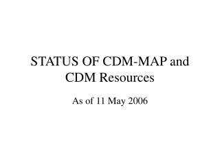 STATUS OF CDM-MAP and CDM Resources