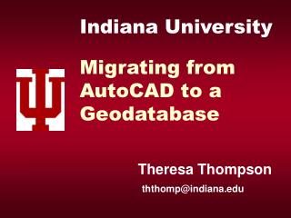 Indiana University Migrating from  AutoCAD to a  Geodatabase Theresa Thompson ththomp@indiana