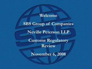 Welcome SBS Group of Companies Neville Peterson LLP Customs Regulatory Review November 6, 2008