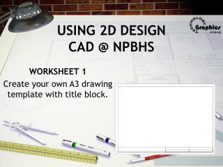 USING 2D DESIGN CAD @ NPBHS