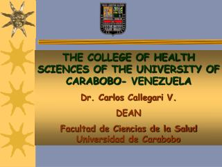 THE COLLEGE OF HEALTH SCIENCES OF THE UNIVERSITY OF CARABOBO- VENEZUELA Dr. Carlos Callegari V. DEAN   Facultad de Cienc