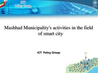 Mashhad Municipality's activities in the field of smart city ICT  Policy Group