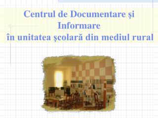 Centr ul  de Documentare  şi Informare  în unitatea şcolară din mediul rural