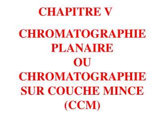 CHROMATOGRAPHIE PLANAIRE  OU  CHROMATOGRAPHIE SUR COUCHE MINCE  (CCM)