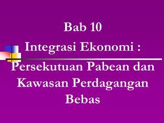 Bab 10 Integrasi Ekonomi : Persekutuan Pabean dan Kawasan Perdagangan Bebas