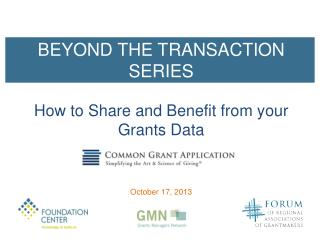 BEYOND THE TRANSACTION SERIES How  to Share and Benefit from y our Grants Data October 17, 2013