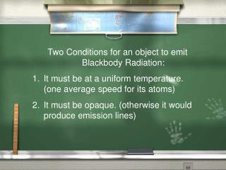 Two Conditions for an object to emit Blackbody Radiation: