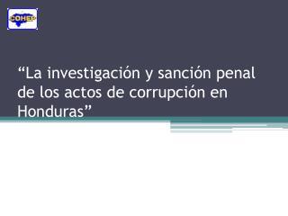 """""""La investigación y sanción penal de los actos de corrupción en Honduras"""""""